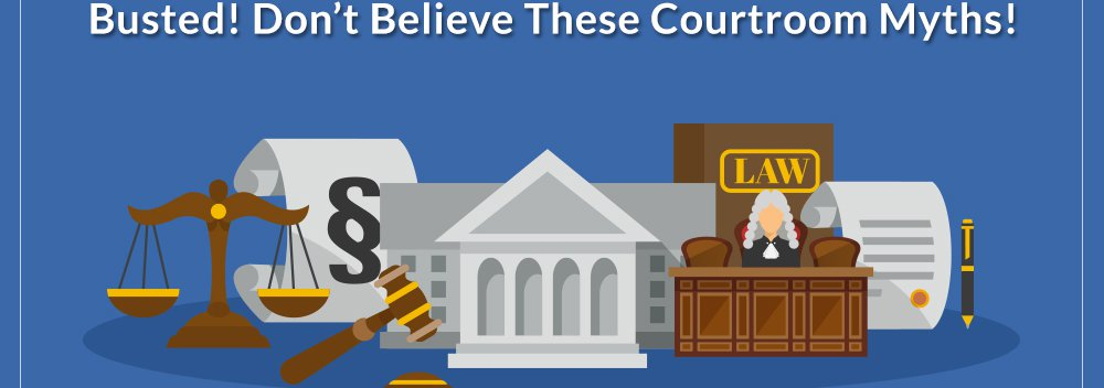 Busted! Don?t Believe These Courtroom Myths!
